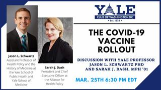 Webinar graphic, The State of the COVID-19 Vaccine Rollout: Discussion with Yale Professor Jason L. Schwartz PhD and Sarah J. Dash, MPH '01